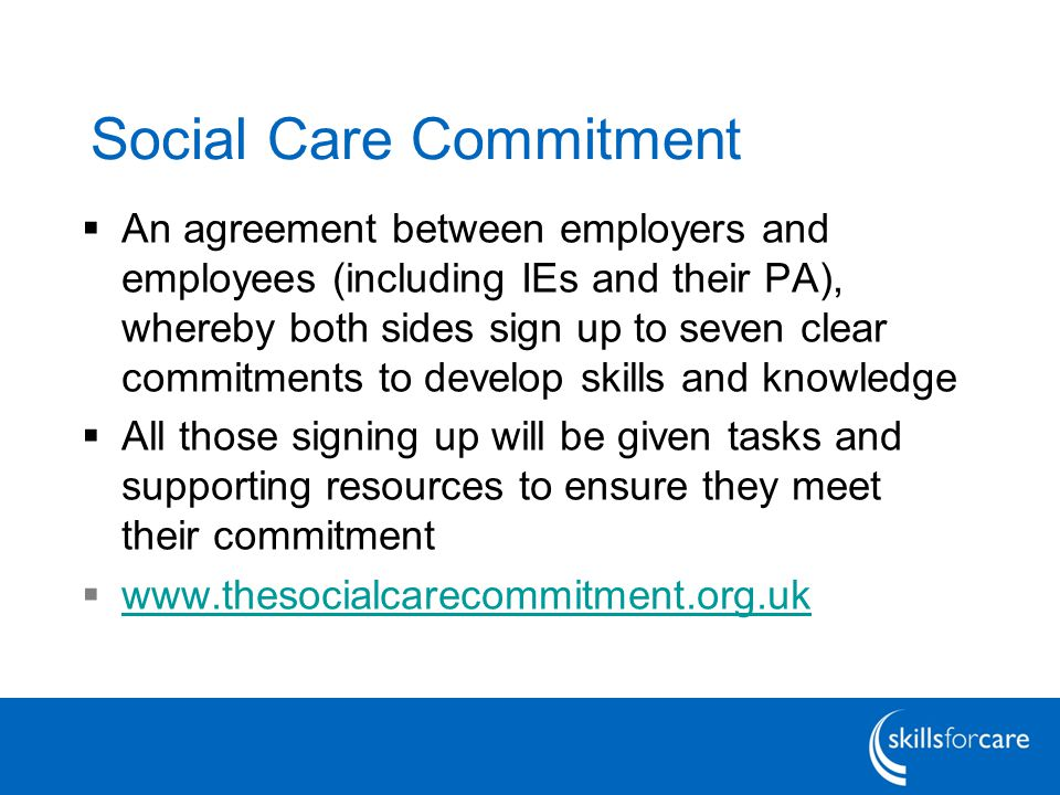 Social Care Commitment  An agreement between employers and employees (including IEs and their PA), whereby both sides sign up to seven clear commitments to develop skills and knowledge  All those signing up will be given tasks and supporting resources to ensure they meet their commitment  www.thesocialcarecommitment.org.uk www.thesocialcarecommitment.org.uk