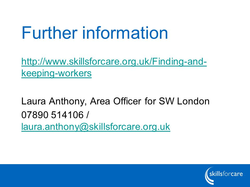 Further information http://www.skillsforcare.org.uk/Finding-and- keeping-workers Laura Anthony, Area Officer for SW London 07890 514106 / laura.anthony@skillsforcare.org.uk laura.anthony@skillsforcare.org.uk