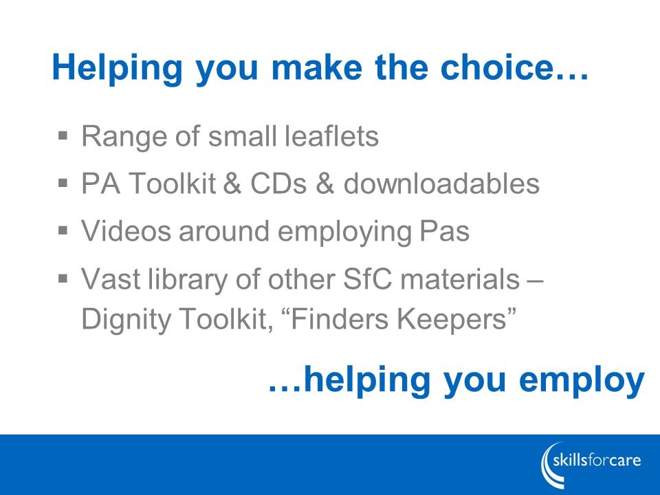 Helping you make the choice…  Range of small leaflets  PA Toolkit & CDs & downloadables  Videos around employing Pas  Vast library of other SfC materials – Dignity Toolkit, Finders Keepers …helping you employ