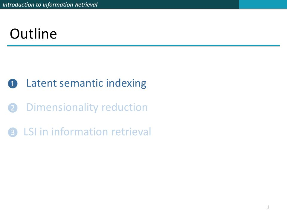 Introduction to Information Retrieval Outline ❶ Latent semantic indexing ❷ Dimensionality reduction ❸ LSI in information retrieval 1