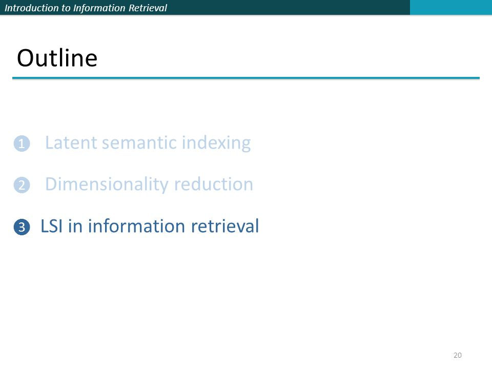 Introduction to Information Retrieval Outline ❶ Latent semantic indexing ❷ Dimensionality reduction ❸ LSI in information retrieval 20