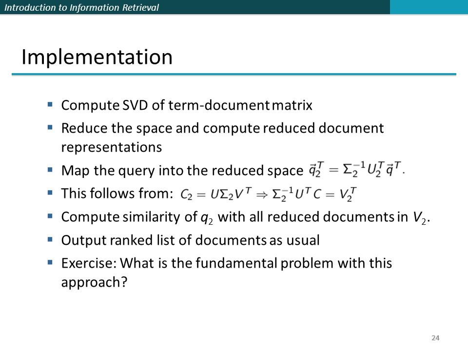 Introduction to Information Retrieval 24 Implementation  Compute SVD of term-document matrix  Reduce the space and compute reduced document representations  Map the query into the reduced space  This follows from:  Compute similarity of q 2 with all reduced documents in V 2.