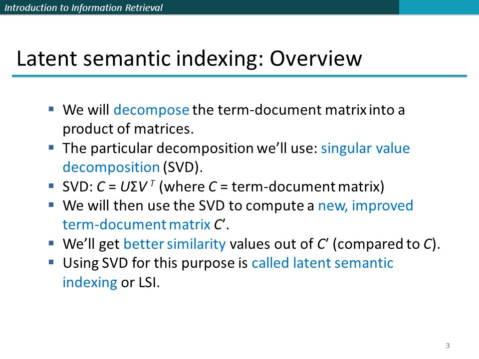 Introduction to Information Retrieval 24 Implementation  Compute SVD of term-document matrix  Reduce the space and compute reduced document representations  Map the query into the reduced space  This follows from:  Compute similarity of q 2 with all reduced documents in V 2.