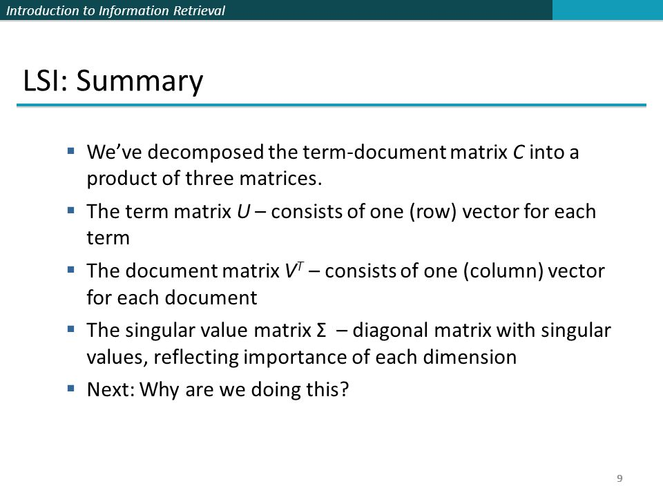 Introduction to Information Retrieval 9 LSI: Summary  We've decomposed the term-document matrix C into a product of three matrices.