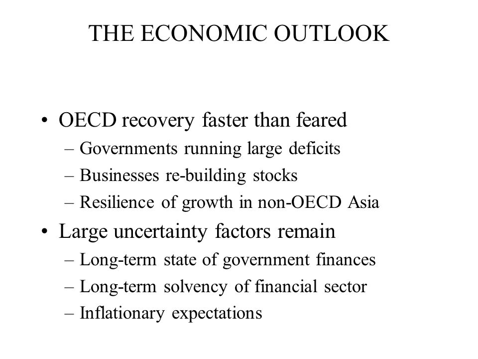 THE ECONOMIC OUTLOOK OECD recovery faster than feared –Governments running large deficits –Businesses re-building stocks –Resilience of growth in non-OECD Asia Large uncertainty factors remain –Long-term state of government finances –Long-term solvency of financial sector –Inflationary expectations