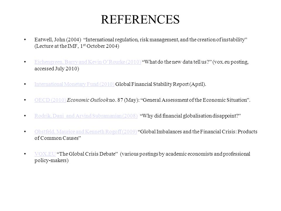 REFERENCES Eatwell, John (2004) International regulation, risk management, and the creation of instability (Lecture at the IMF, 1 st October 2004) Eichengreen, Barry and Kevin O'Rourke (2010) What do the new data tell us? (vox.eu posting, accessed July 2010)Eichengreen, Barry and Kevin O'Rourke (2010) International Monetary Fund (2010) Global Financial Stability Report (April).International Monetary Fund (2010) OECD (2010) Economic Outlook no.