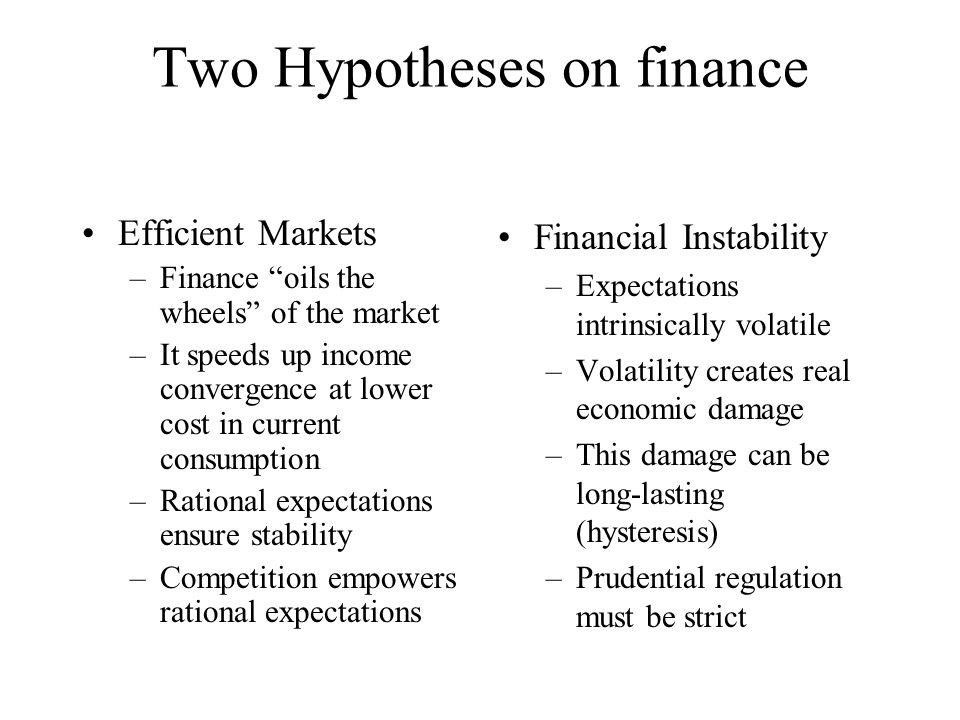 Two Hypotheses on finance Efficient Markets –Finance oils the wheels of the market –It speeds up income convergence at lower cost in current consumption –Rational expectations ensure stability –Competition empowers rational expectations Financial Instability –Expectations intrinsically volatile –Volatility creates real economic damage –This damage can be long-lasting (hysteresis) –Prudential regulation must be strict