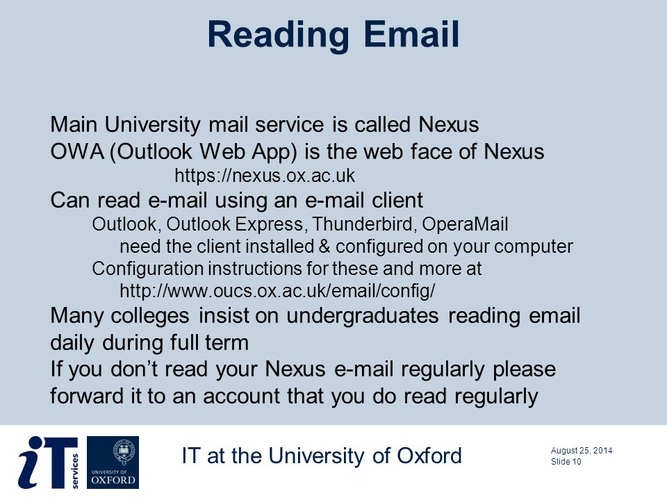 Main University mail service is called Nexus OWA (Outlook Web App) is the web face of Nexus https://nexus.ox.ac.uk Can read e-mail using an e-mail client Outlook, Outlook Express, Thunderbird, OperaMail need the client installed & configured on your computer Configuration instructions for these and more at http://www.oucs.ox.ac.uk/email/config/ Many colleges insist on undergraduates reading email daily during full term If you don't read your Nexus e-mail regularly please forward it to an account that you do read regularly Reading Email August 25, 2014 IT at the University of Oxford Slide 10