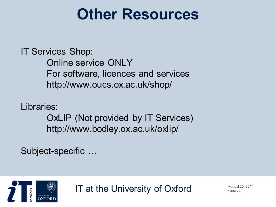 IT Services Shop: Online service ONLY For software, licences and services http://www.oucs.ox.ac.uk/shop/ Libraries: OxLIP (Not provided by IT Services) http://www.bodley.ox.ac.uk/oxlip/ Subject-specific … Other Resources August 25, 2014 IT at the University of Oxford Slide 27