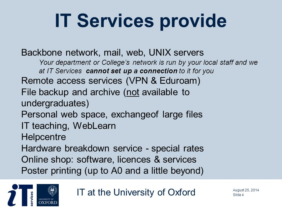 Backbone network, mail, web, UNIX servers Your department or College's network is run by your local staff and we at IT Services cannot set up a connection to it for you Remote access services (VPN & Eduroam) File backup and archive (not available to undergraduates) Personal web space, exchangeof large files IT teaching, WebLearn Helpcentre Hardware breakdown service - special rates Online shop: software, licences & services Poster printing (up to A0 and a little beyond) IT Services provide August 25, 2014 IT at the University of Oxford Slide 4