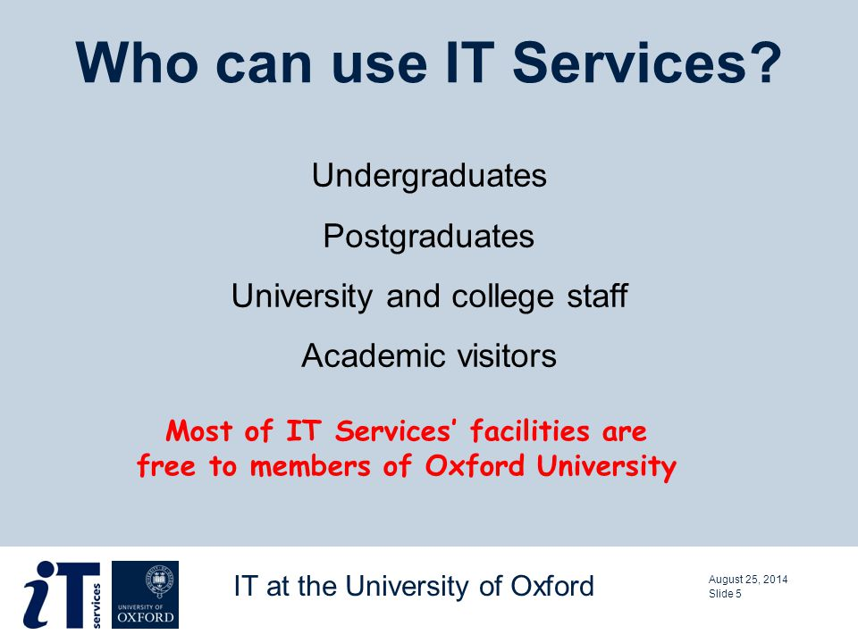 Undergraduates Postgraduates University and college staff Academic visitors Who can use IT Services.