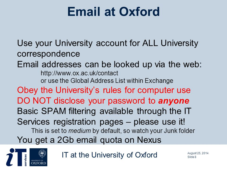 Use your University account for ALL University correspondence Email addresses can be looked up via the web: http://www.ox.ac.uk/contact or use the Global Address List within Exchange Obey the University's rules for computer use DO NOT disclose your password to anyone Basic SPAM filtering available through the IT Services registration pages – please use it.