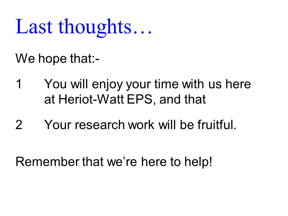 Last thoughts… We hope that:- 1You will enjoy your time with us here at Heriot-Watt EPS, and that 2Your research work will be fruitful.
