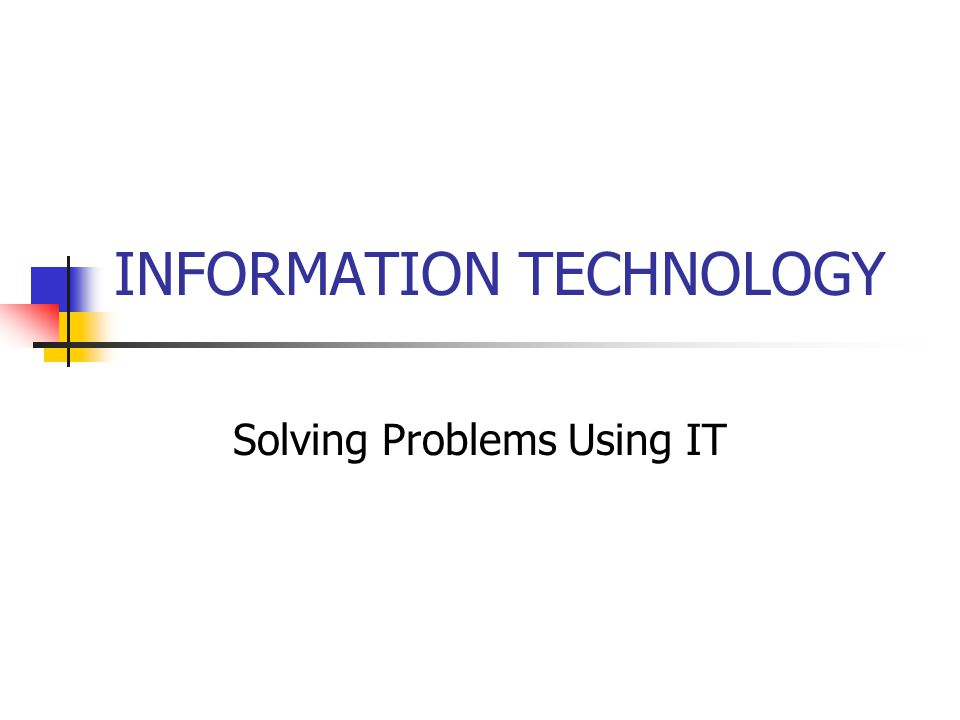 INFORMATION TECHNOLOGY Solving Problems Using IT