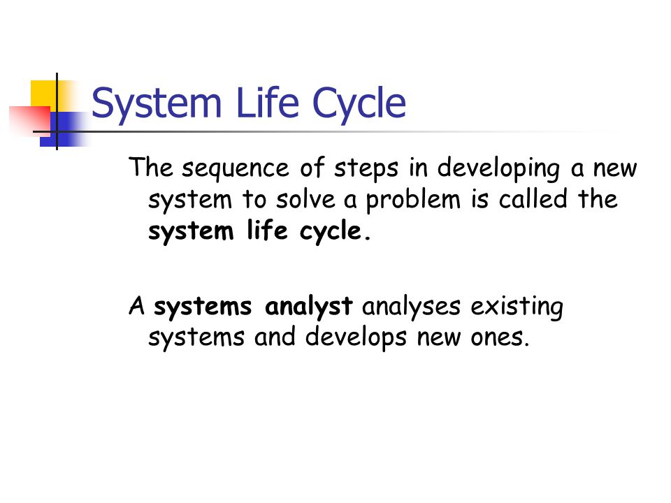 System Life Cycle The sequence of steps in developing a new system to solve a problem is called the system life cycle. A systems analyst analyses exis