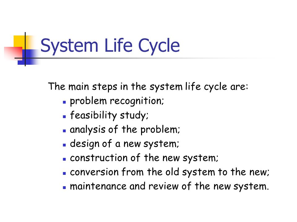 System Life Cycle The main steps in the system life cycle are: problem recognition; feasibility study; analysis of the problem; design of a new system; construction of the new system; conversion from the old system to the new; maintenance and review of the new system.