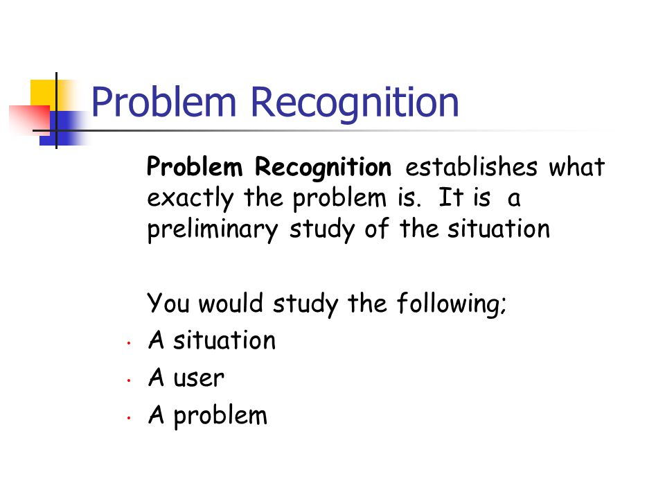 Problem Recognition Problem Recognition establishes what exactly the problem is. It is a preliminary study of the situation You would study the follow