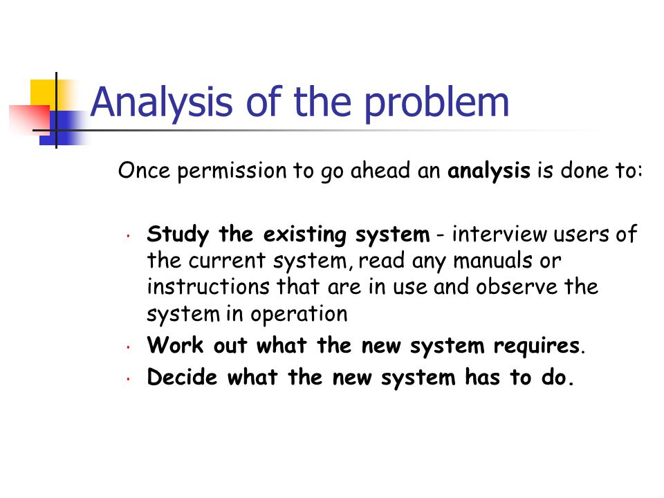 Analysis of the problem Once permission to go ahead an analysis is done to: Study the existing system - interview users of the current system, read an