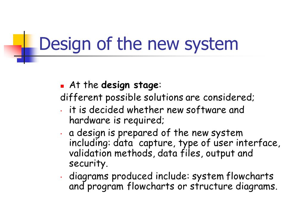 Design of the new system At the design stage: different possible solutions are considered; it is decided whether new software and hardware is required; a design is prepared of the new system including: data capture, type of user interface, validation methods, data files, output and security.