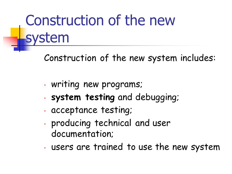 Construction of the new system Construction of the new system includes: writing new programs; system testing and debugging; acceptance testing; produc