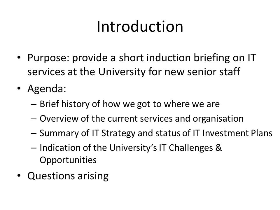 Introduction Purpose: provide a short induction briefing on IT services at the University for new senior staff Agenda: – Brief history of how we got t