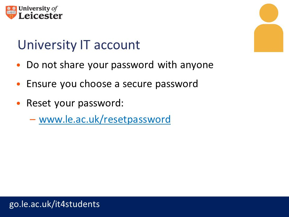 go.le.ac.uk/it4students University IT account Do not share your password with anyone Ensure you choose a secure password Reset your password: –www.le.ac.uk/resetpasswordwww.le.ac.uk/resetpassword