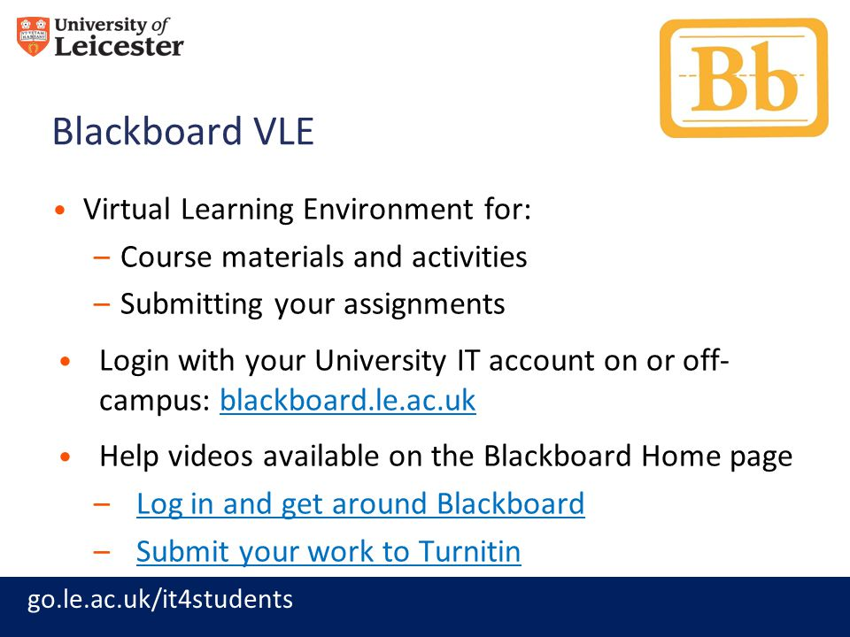 go.le.ac.uk/it4students Blackboard VLE Virtual Learning Environment for: –Course materials and activities –Submitting your assignments Login with your University IT account on or off- campus: blackboard.le.ac.ukblackboard.le.ac.uk Help videos available on the Blackboard Home page –Log in and get around BlackboardLog in and get around Blackboard –Submit your work to TurnitinSubmit your work to Turnitin