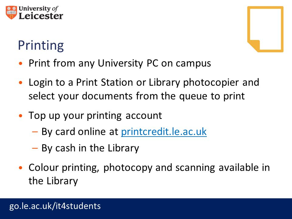 go.le.ac.uk/it4students Printing Print from any University PC on campus Login to a Print Station or Library photocopier and select your documents from the queue to print Top up your printing account –By card online at printcredit.le.ac.ukprintcredit.le.ac.uk –By cash in the Library Colour printing, photocopy and scanning available in the Library