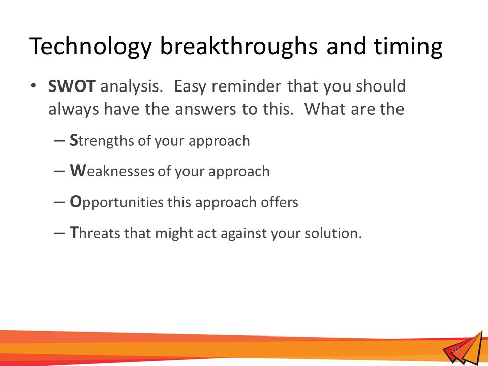Technology breakthroughs and timing SWOT analysis. Easy reminder that you should always have the answers to this. What are the – S trengths of your ap