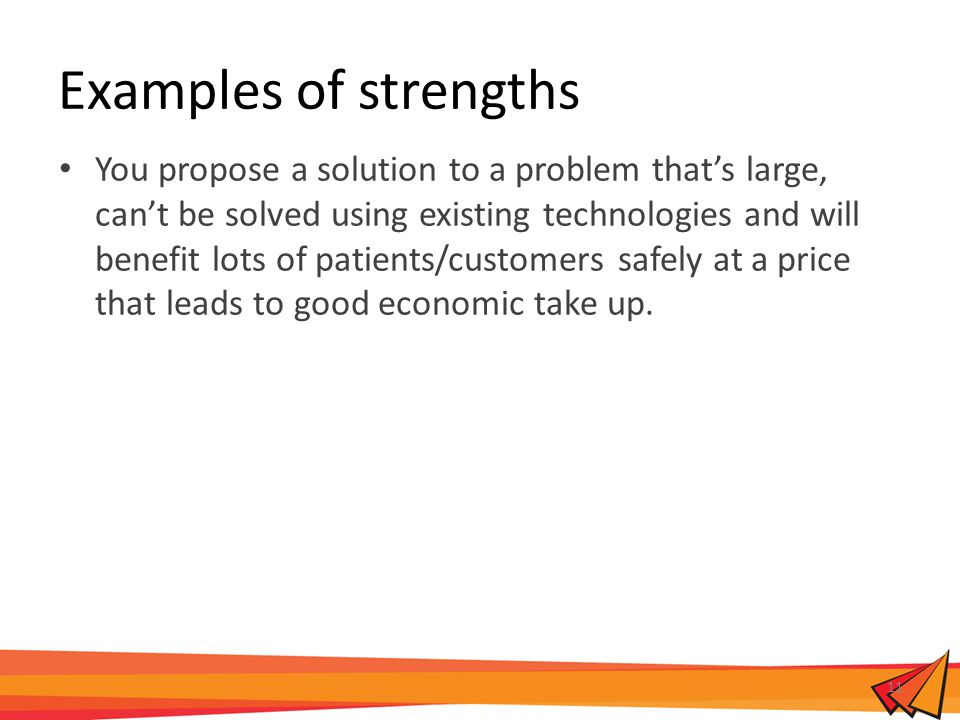 Examples of strengths You propose a solution to a problem that's large, can't be solved using existing technologies and will benefit lots of patients/