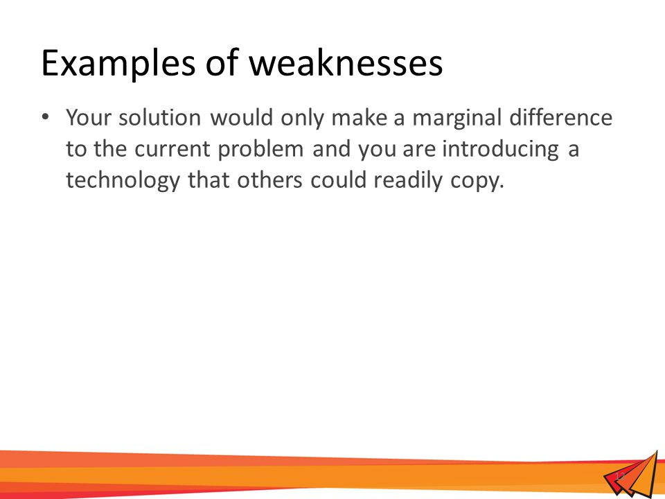 Examples of weaknesses Your solution would only make a marginal difference to the current problem and you are introducing a technology that others could readily copy.