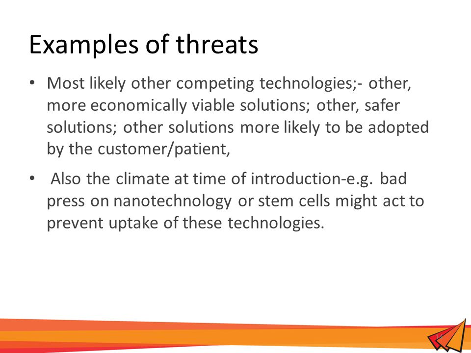 Examples of threats Most likely other competing technologies;- other, more economically viable solutions; other, safer solutions; other solutions more