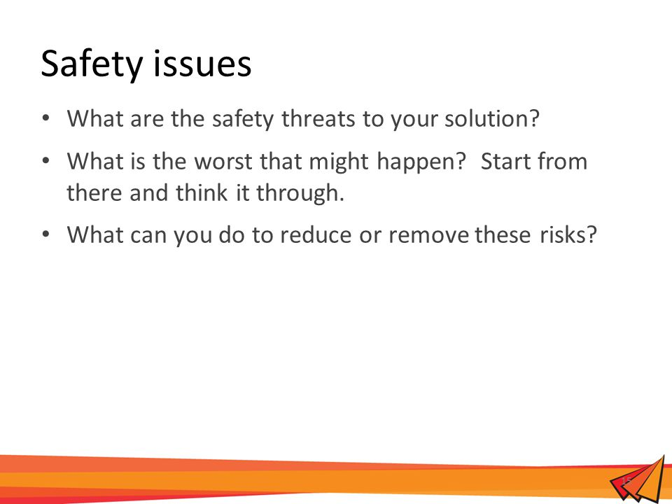 Safety issues What are the safety threats to your solution? What is the worst that might happen? Start from there and think it through. What can you d
