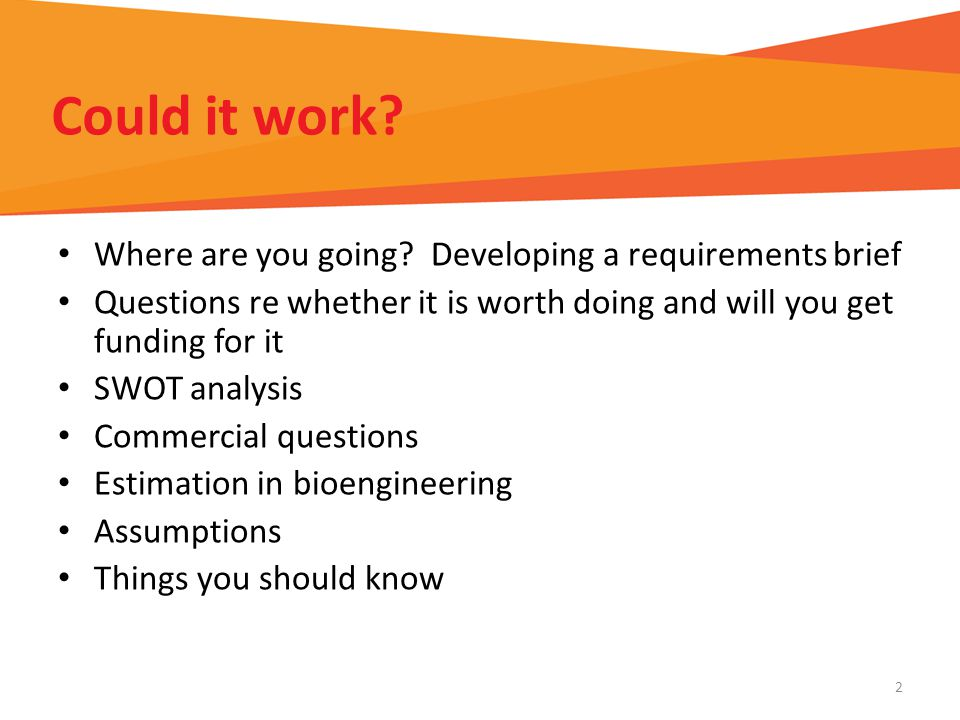 Could it work? Where are you going? Developing a requirements brief Questions re whether it is worth doing and will you get funding for it SWOT analys