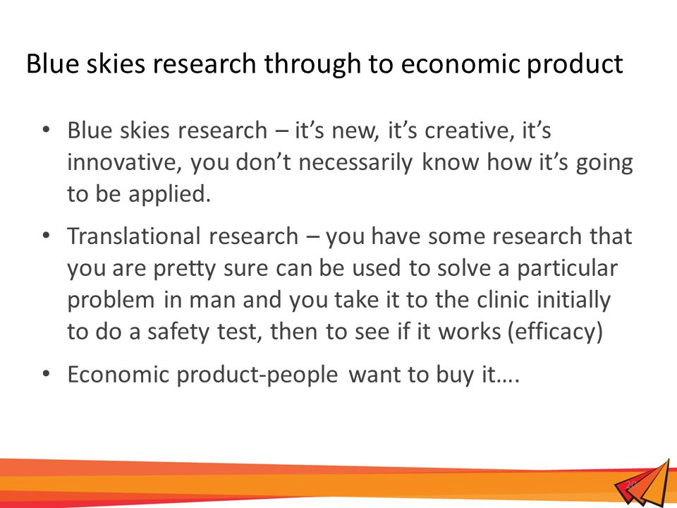 Blue skies research through to economic product Blue skies research – it's new, it's creative, it's innovative, you don't necessarily know how it's going to be applied.