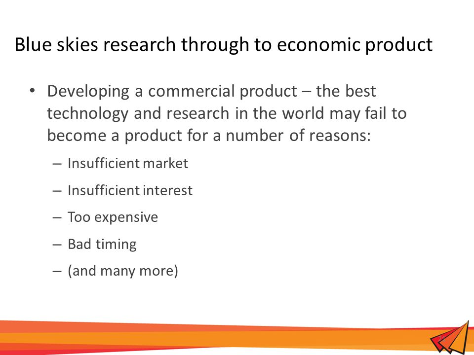 Blue skies research through to economic product Developing a commercial product – the best technology and research in the world may fail to become a product for a number of reasons: – Insufficient market – Insufficient interest – Too expensive – Bad timing – (and many more) 21