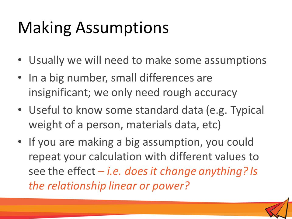 Making Assumptions Usually we will need to make some assumptions In a big number, small differences are insignificant; we only need rough accuracy Use