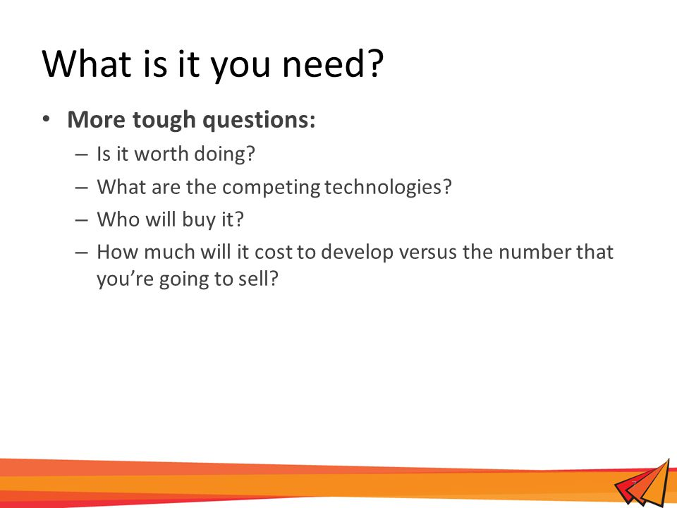 What is it you need. More tough questions: – Is it worth doing.