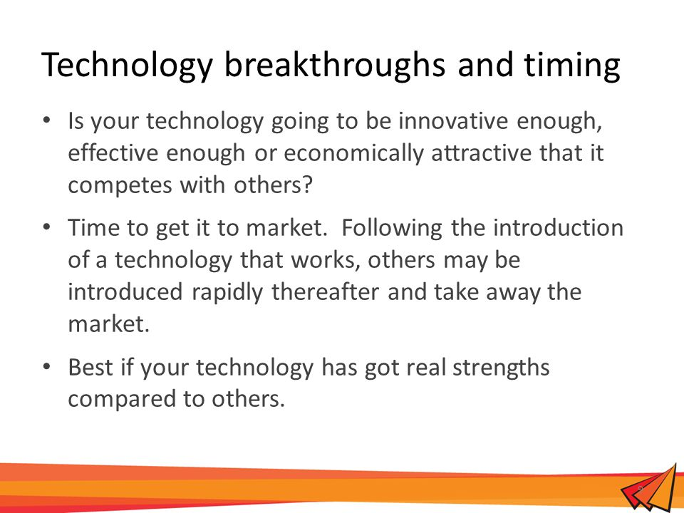 Technology breakthroughs and timing Is your technology going to be innovative enough, effective enough or economically attractive that it competes with others.