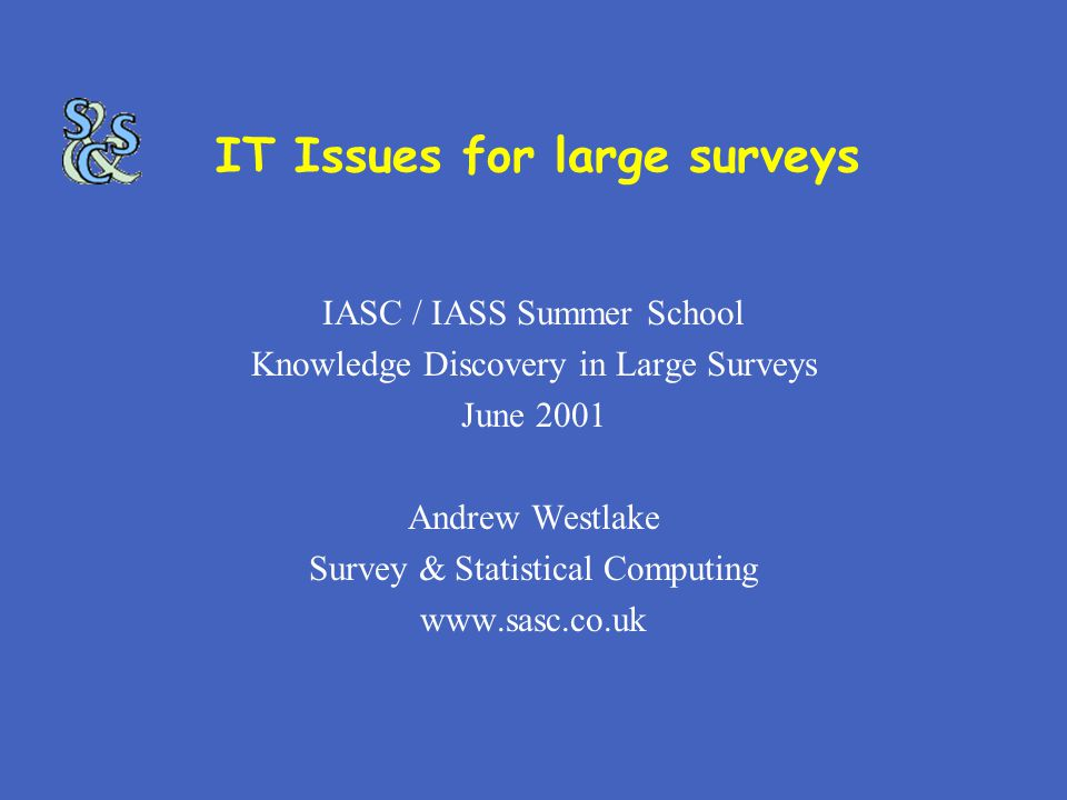 IT Issues for large surveys IASC / IASS Summer School Knowledge Discovery in Large Surveys June 2001 Andrew Westlake Survey & Statistical Computing www.sasc.co.uk
