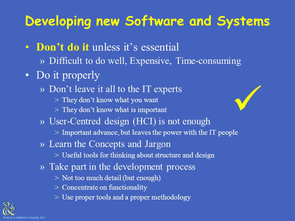 Developing new Software and Systems Don't do it unless it's essential »Difficult to do well, Expensive, Time-consuming Do it properly »Don't leave it all to the IT experts >They don't know what you want >They don't know what is important »User-Centred design (HCI) is not enough >Important advance, but leaves the power with the IT people »Learn the Concepts and Jargon >Useful tools for thinking about structure and design »Take part in the development process >Not too much detail (but enough) >Concentrate on functionality >Use proper tools and a proper methodology © Survey & Statistical Computing 2001