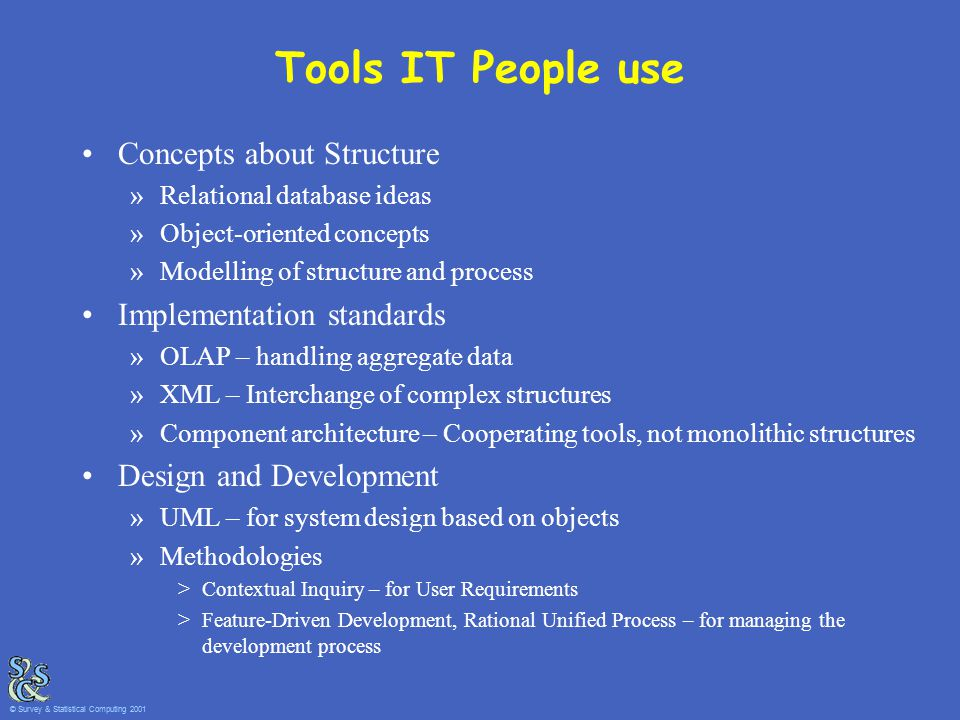 Tools IT People use Concepts about Structure »Relational database ideas »Object-oriented concepts »Modelling of structure and process Implementation standards »OLAP – handling aggregate data »XML – Interchange of complex structures »Component architecture – Cooperating tools, not monolithic structures Design and Development »UML – for system design based on objects »Methodologies >Contextual Inquiry – for User Requirements >Feature-Driven Development, Rational Unified Process – for managing the development process © Survey & Statistical Computing 2001