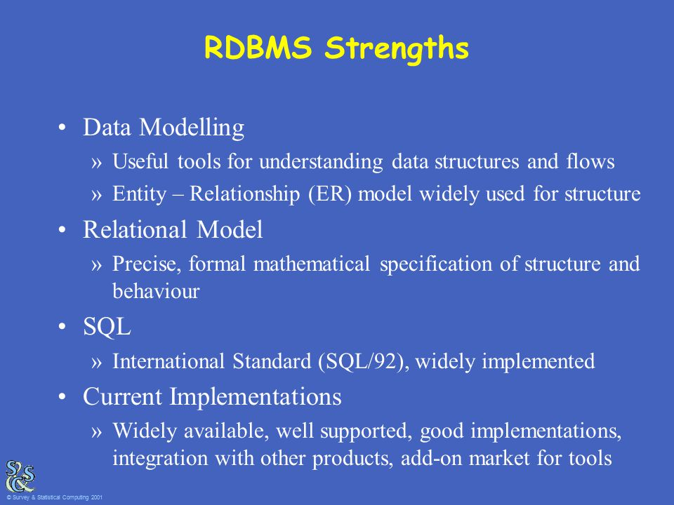 RDBMS Strengths Data Modelling »Useful tools for understanding data structures and flows »Entity – Relationship (ER) model widely used for structure R