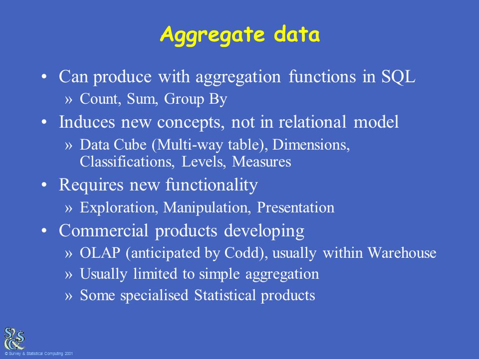 Aggregate data Can produce with aggregation functions in SQL »Count, Sum, Group By Induces new concepts, not in relational model »Data Cube (Multi-way table), Dimensions, Classifications, Levels, Measures Requires new functionality »Exploration, Manipulation, Presentation Commercial products developing »OLAP (anticipated by Codd), usually within Warehouse »Usually limited to simple aggregation »Some specialised Statistical products © Survey & Statistical Computing 2001