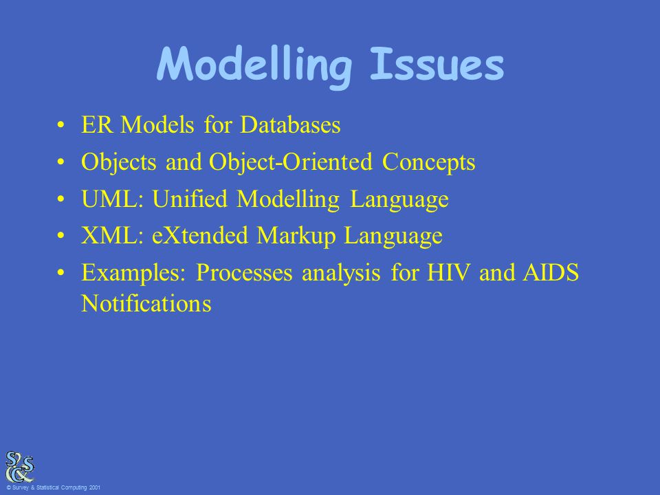 Modelling Issues ER Models for Databases Objects and Object-Oriented Concepts UML: Unified Modelling Language XML: eXtended Markup Language Examples: