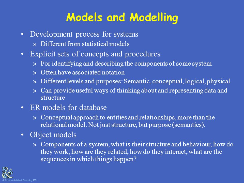 Models and Modelling Development process for systems »Different from statistical models Explicit sets of concepts and procedures »For identifying and