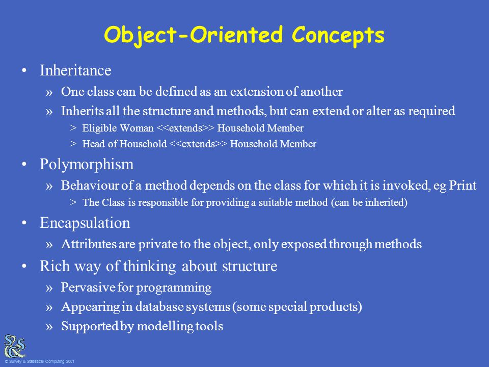 Object-Oriented Concepts Inheritance »One class can be defined as an extension of another »Inherits all the structure and methods, but can extend or a