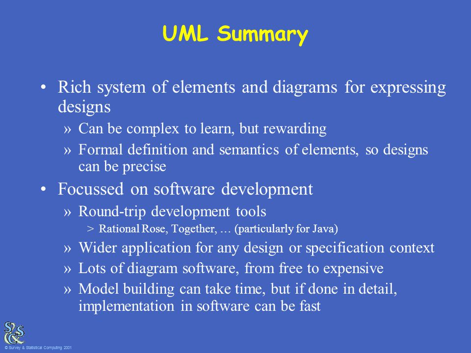 UML Summary Rich system of elements and diagrams for expressing designs »Can be complex to learn, but rewarding »Formal definition and semantics of el