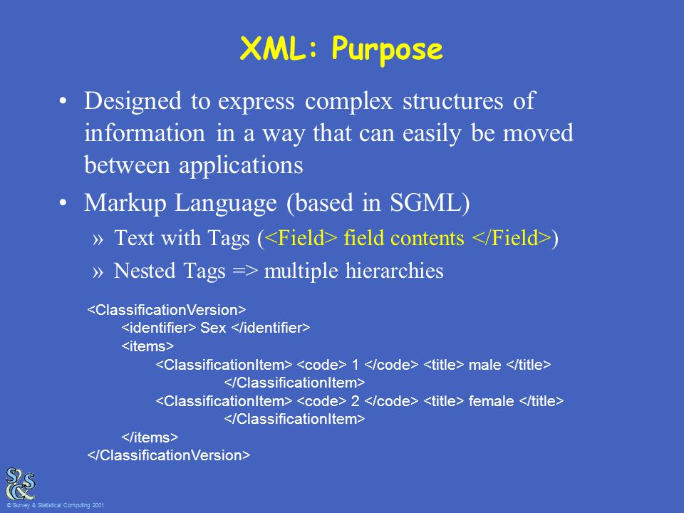 XML: Purpose Designed to express complex structures of information in a way that can easily be moved between applications Markup Language (based in SGML) »Text with Tags ( field contents ) »Nested Tags => multiple hierarchies Sex 1 male 2 female © Survey & Statistical Computing 2001