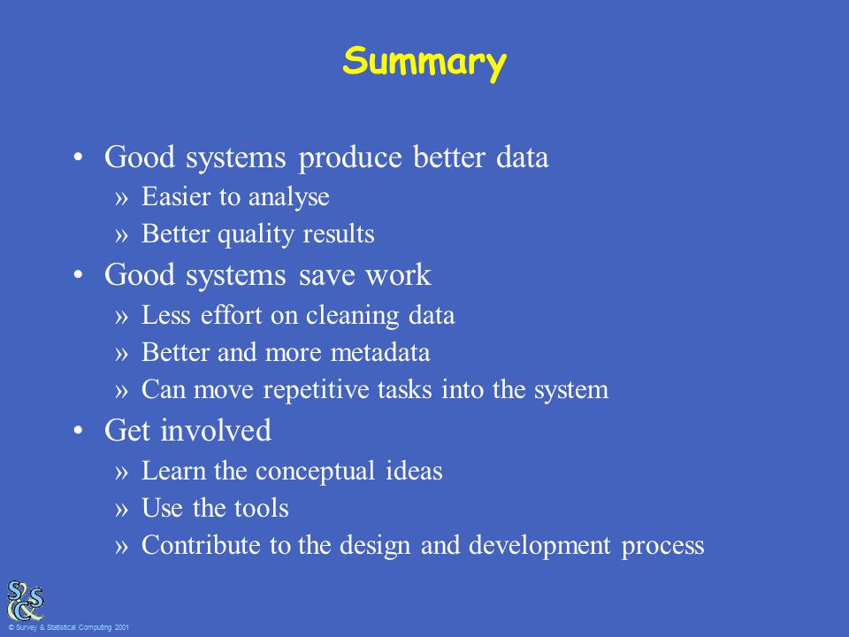 Summary Good systems produce better data »Easier to analyse »Better quality results Good systems save work »Less effort on cleaning data »Better and more metadata »Can move repetitive tasks into the system Get involved »Learn the conceptual ideas »Use the tools »Contribute to the design and development process © Survey & Statistical Computing 2001